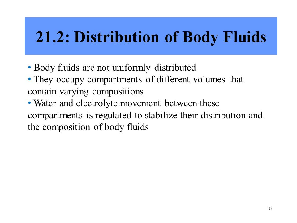 6 21.2: Distribution of Body Fluids Body fluids are not uniformly distributed They occupy compartments of different volumes that contain varying compositions Water and electrolyte movement between these compartments is regulated to stabilize their distribution and the composition of body fluids