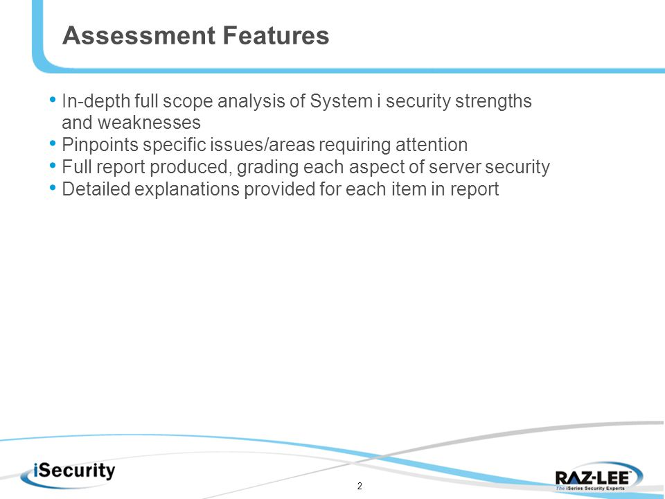 2 In-depth full scope analysis of System i security strengths and weaknesses Pinpoints specific issues/areas requiring attention Full report produced, grading each aspect of server security Detailed explanations provided for each item in report Assessment Features