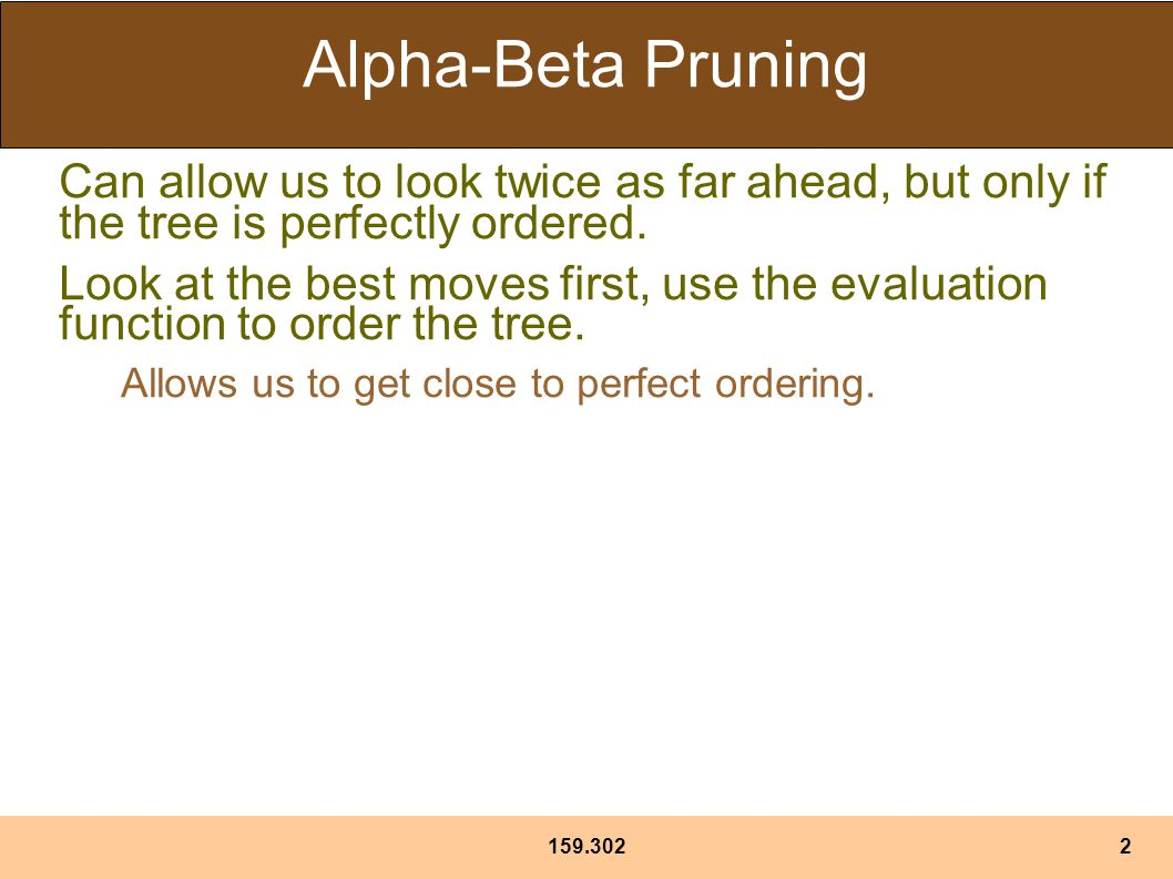 Alpha-Beta Pruning Can allow us to look twice as far ahead, but only if the tree is perfectly ordered.
