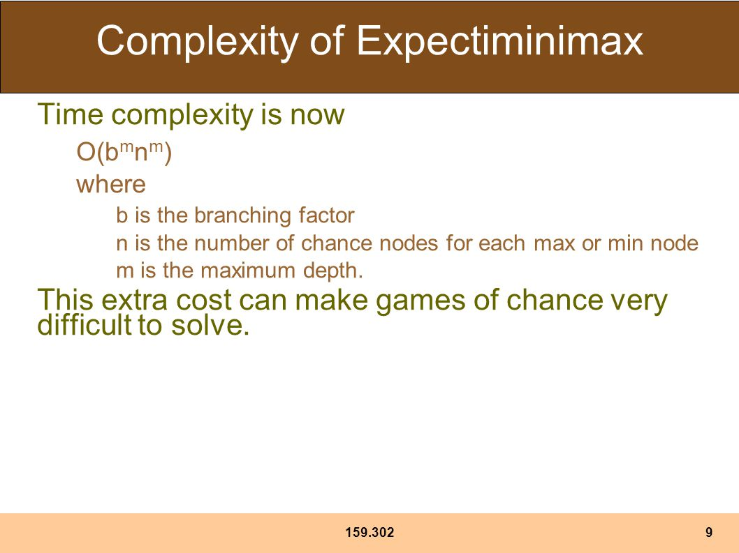 Complexity of Expectiminimax Time complexity is now O(b m n m ) where b is the branching factor n is the number of chance nodes for each max or min node m is the maximum depth.