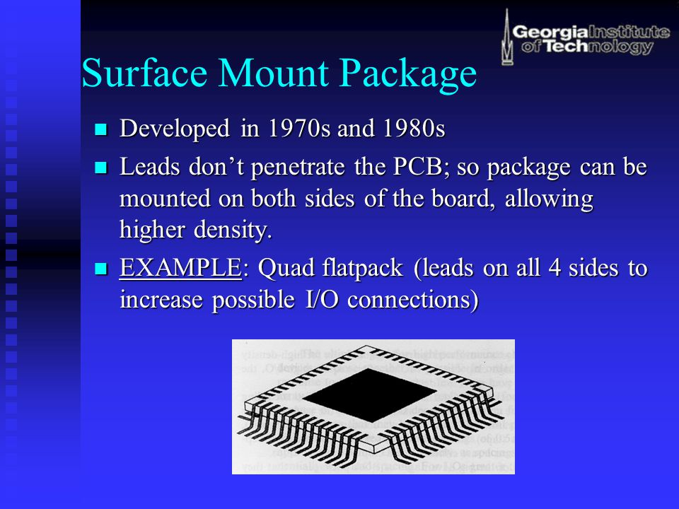 Surface Mount Package Developed in 1970s and 1980s Developed in 1970s and 1980s Leads don't penetrate the PCB; so package can be mounted on both sides of the board, allowing higher density.