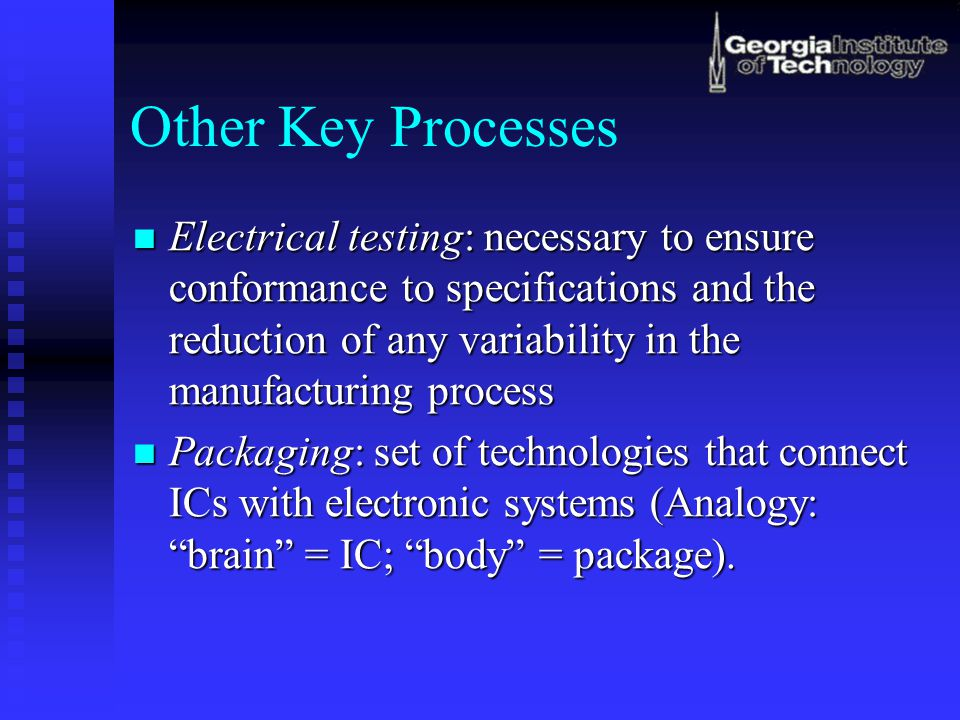 Other Key Processes Electrical testing: necessary to ensure conformance to specifications and the reduction of any variability in the manufacturing process Electrical testing: necessary to ensure conformance to specifications and the reduction of any variability in the manufacturing process Packaging: set of technologies that connect ICs with electronic systems (Analogy: brain = IC; body = package).