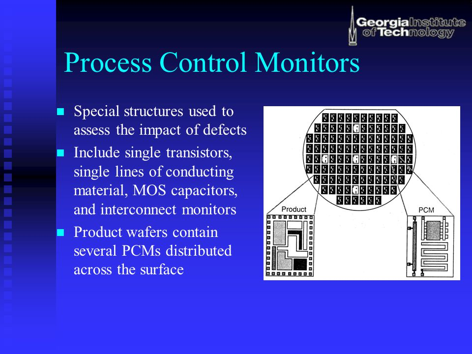 Process Control Monitors Special structures used to assess the impact of defects Include single transistors, single lines of conducting material, MOS capacitors, and interconnect monitors Product wafers contain several PCMs distributed across the surface