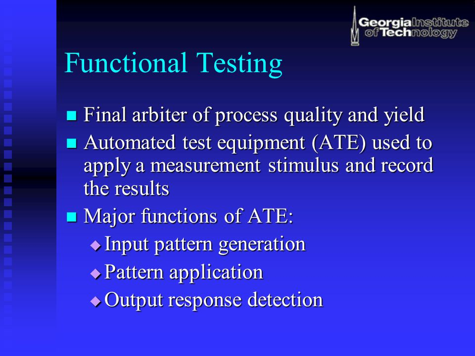 Functional Testing Final arbiter of process quality and yield Final arbiter of process quality and yield Automated test equipment (ATE) used to apply a measurement stimulus and record the results Automated test equipment (ATE) used to apply a measurement stimulus and record the results Major functions of ATE: Major functions of ATE:  Input pattern generation  Pattern application  Output response detection