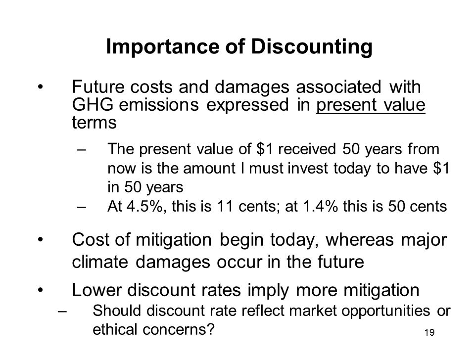 19 Importance of Discounting Future costs and damages associated with GHG emissions expressed in present value terms –The present value of $1 received 50 years from now is the amount I must invest today to have $1 in 50 years –At 4.5%, this is 11 cents; at 1.4% this is 50 cents Cost of mitigation begin today, whereas major climate damages occur in the future Lower discount rates imply more mitigation –Should discount rate reflect market opportunities or ethical concerns