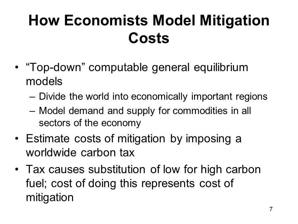 7 How Economists Model Mitigation Costs Top-down computable general equilibrium models –Divide the world into economically important regions –Model demand and supply for commodities in all sectors of the economy Estimate costs of mitigation by imposing a worldwide carbon tax Tax causes substitution of low for high carbon fuel; cost of doing this represents cost of mitigation