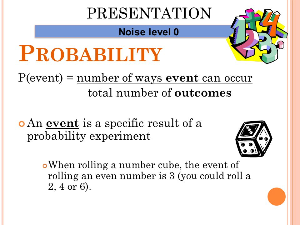 P ROBABILITY P(event) = number of ways event can occur total number of outcomes An outcome is a possible result of a probability experiment When rolling a number cube, the possible outcomes are 1, 2, 3, 4, 5, and 6 PRESENTATION