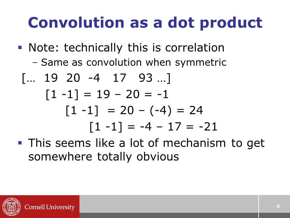 Convolution as a dot product  Note: technically this is correlation –Same as convolution when symmetric [… …] [1 -1] = 19 – 20 = -1 [1 -1] = 20 – (-4) = 24 [1 -1] = -4 – 17 = -21  This seems like a lot of mechanism to get somewhere totally obvious 4