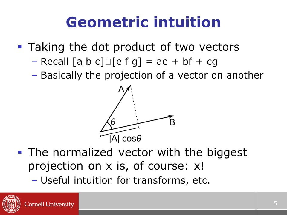 Geometric intuition  Taking the dot product of two vectors –Recall [a b c]  [e f g] = ae + bf + cg –Basically the projection of a vector on another  The normalized vector with the biggest projection on x is, of course: x.