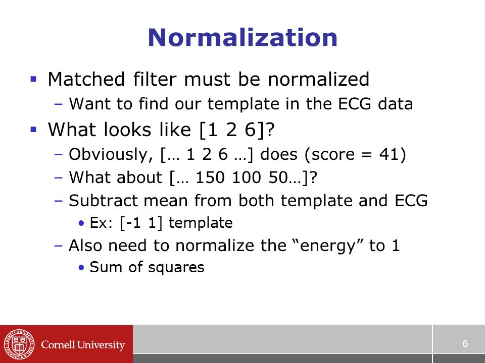 Normalization  Matched filter must be normalized –Want to find our template in the ECG data  What looks like [1 2 6].