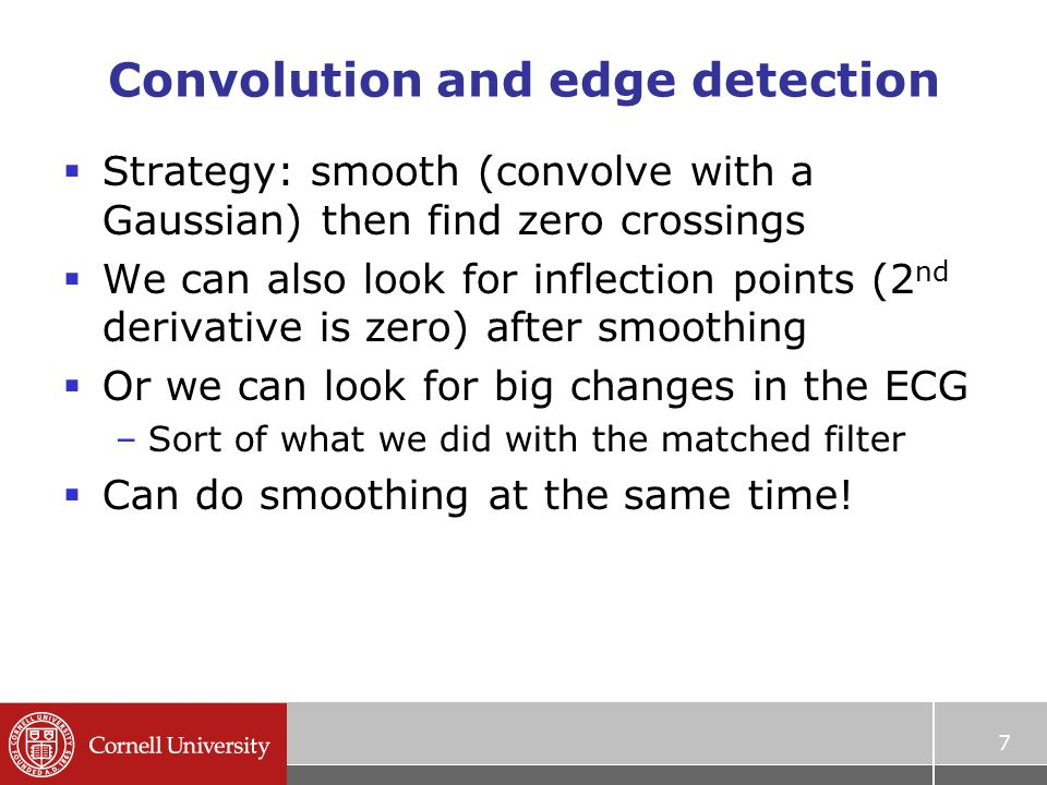 Convolution and edge detection  Strategy: smooth (convolve with a Gaussian) then find zero crossings  We can also look for inflection points (2 nd derivative is zero) after smoothing  Or we can look for big changes in the ECG –Sort of what we did with the matched filter  Can do smoothing at the same time.
