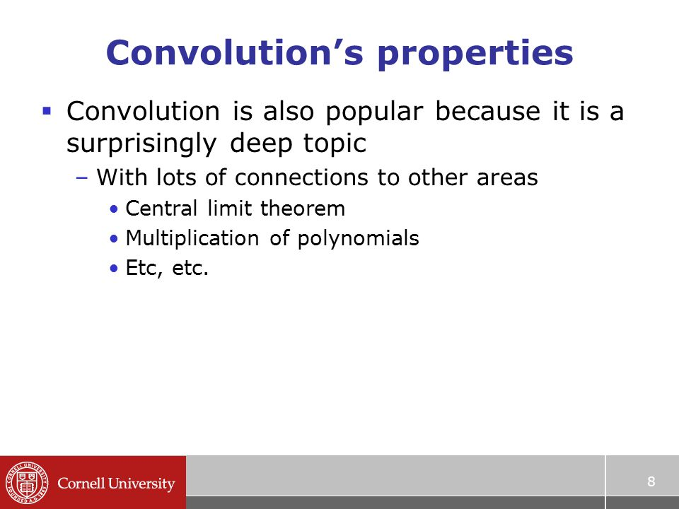 Convolution's properties  Convolution is also popular because it is a surprisingly deep topic –With lots of connections to other areas Central limit theorem Multiplication of polynomials Etc, etc.