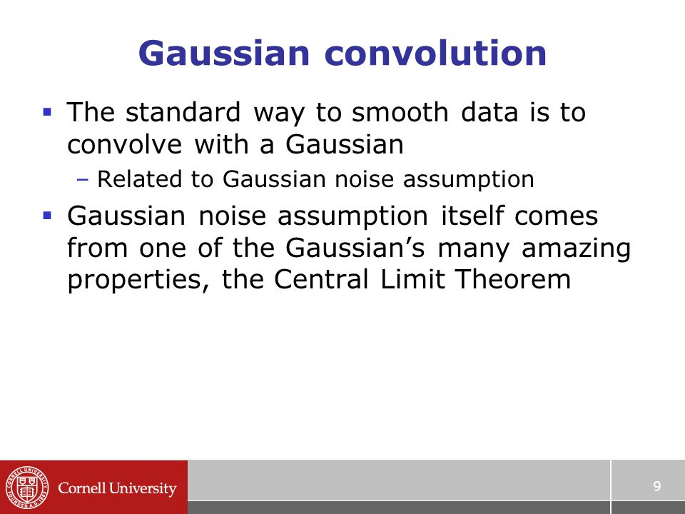 Gaussian convolution  The standard way to smooth data is to convolve with a Gaussian –Related to Gaussian noise assumption  Gaussian noise assumption itself comes from one of the Gaussian's many amazing properties, the Central Limit Theorem 9