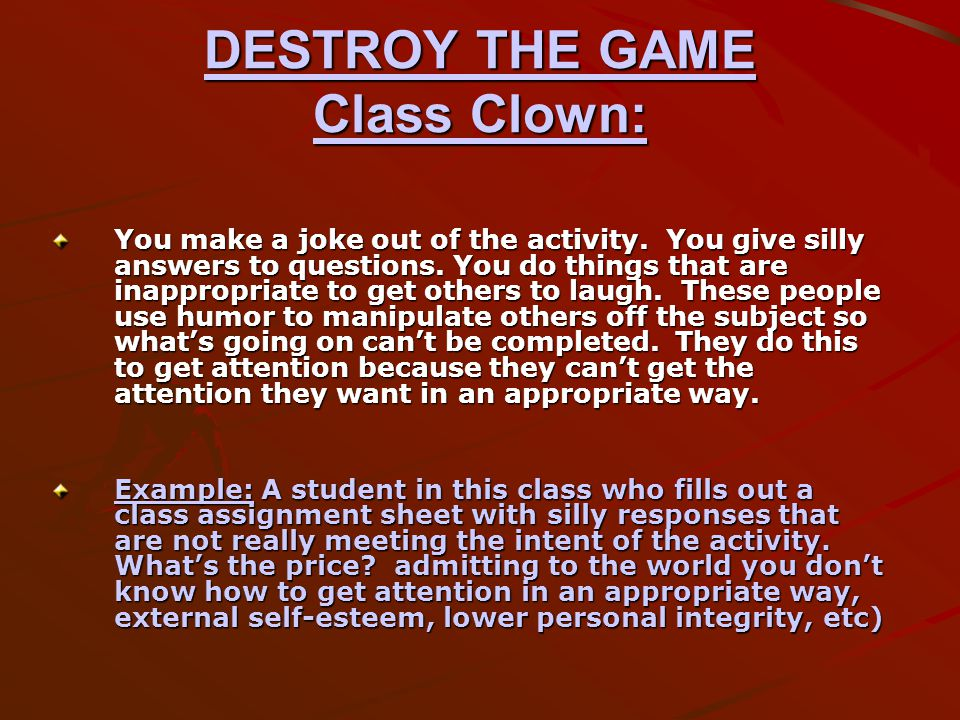 DESTROY THE GAME Class Clown: You make a joke out of the activity.