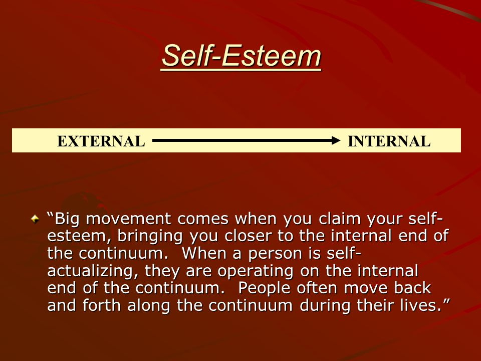 Self-Esteem Big movement comes when you claim your self- esteem, bringing you closer to the internal end of the continuum.