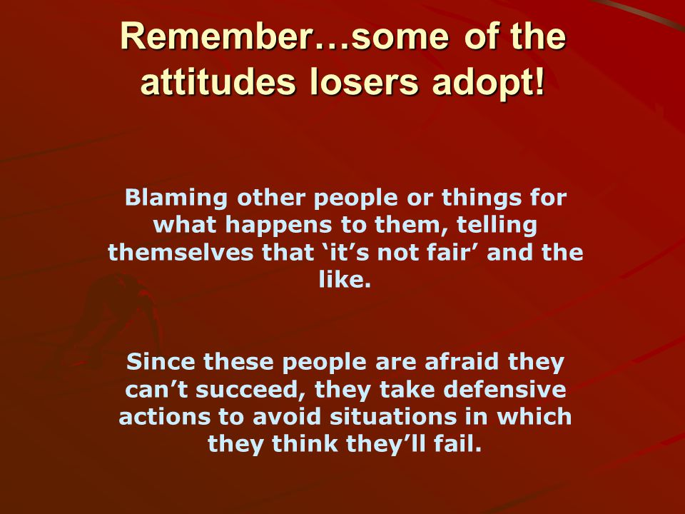 Remember…some of the attitudes losers adopt.