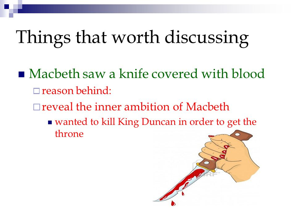 Macbeth saw a knife covered with blood  reason behind:  reveal the inner ambition of Macbeth wanted to kill King Duncan in order to get the throne Things that worth discussing
