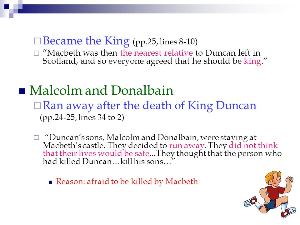  Became the King (pp.25, lines 8-10)  Macbeth was then the nearest relative to Duncan left in Scotland, and so everyone agreed that he should be king. Malcolm and Donalbain  Ran away after the death of King Duncan (pp.24-25, lines 34 to 2)  Duncan's sons, Malcolm and Donalbain, were staying at Macbeth's castle.