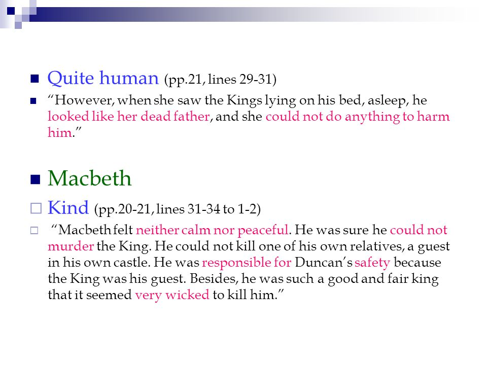 Quite human (pp.21, lines 29-31) However, when she saw the Kings lying on his bed, asleep, he looked like her dead father, and she could not do anything to harm him. Macbeth  Kind (pp.20-21, lines 31-34 to 1-2)  Macbeth felt neither calm nor peaceful.