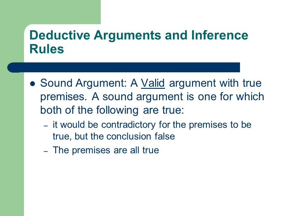 Deductive Arguments and Inference Rules Sound Argument: A Valid argument with true premises.