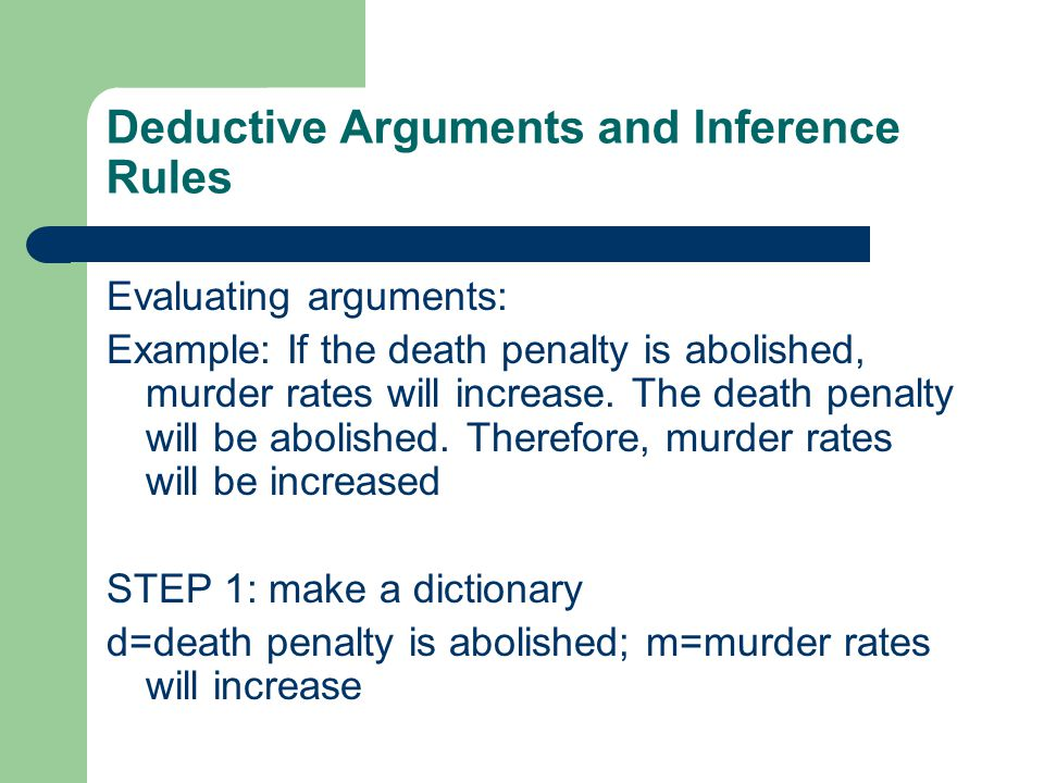 Deductive Arguments and Inference Rules Evaluating arguments: Example: If the death penalty is abolished, murder rates will increase.