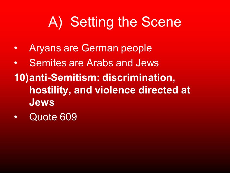A) Setting the Scene Aryans are German people Semites are Arabs and Jews 10)anti-Semitism: discrimination, hostility, and violence directed at Jews Quote 609
