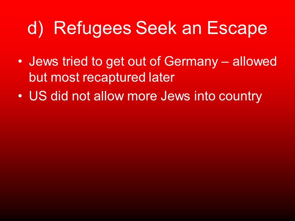 d) Refugees Seek an Escape Jews tried to get out of Germany – allowed but most recaptured later US did not allow more Jews into country