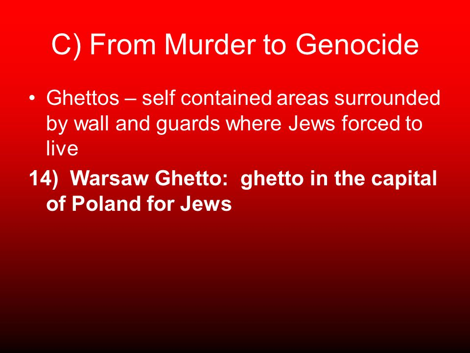 C) From Murder to Genocide Ghettos – self contained areas surrounded by wall and guards where Jews forced to live 14) Warsaw Ghetto: ghetto in the capital of Poland for Jews