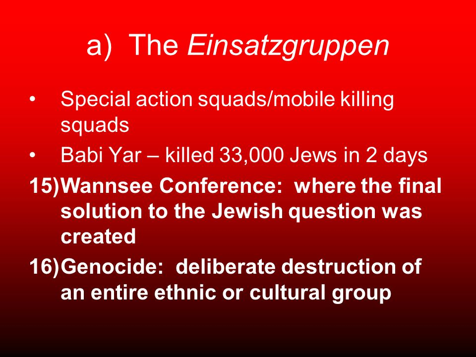 a) The Einsatzgruppen Special action squads/mobile killing squads Babi Yar – killed 33,000 Jews in 2 days 15)Wannsee Conference: where the final solution to the Jewish question was created 16)Genocide: deliberate destruction of an entire ethnic or cultural group