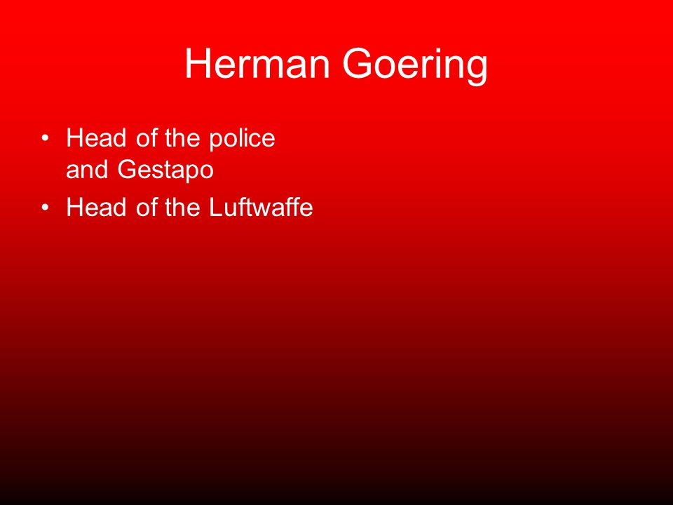 Herman Goering Head of the police and Gestapo Head of the Luftwaffe