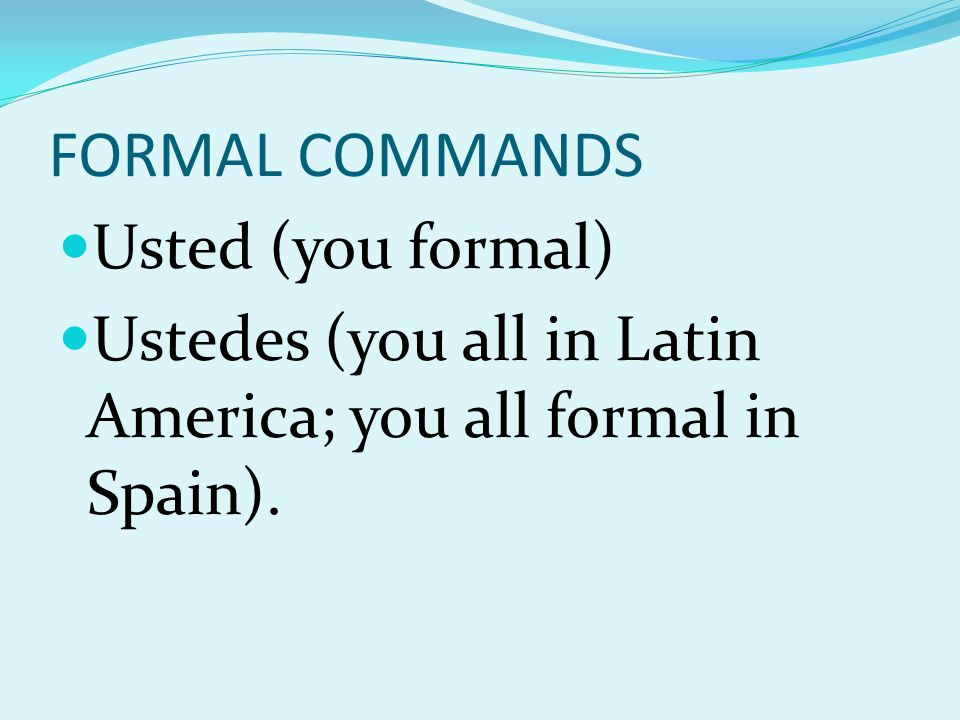 FORMAL COMMANDS Usted (you formal) Ustedes (you all in Latin America; you all formal in Spain).