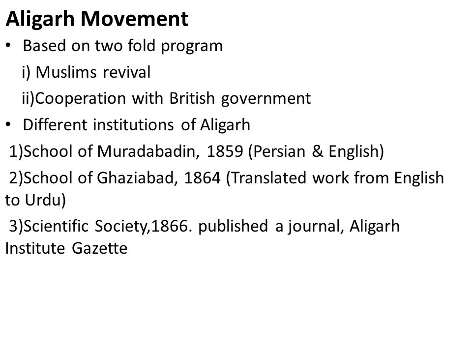 Aligarh Movement Based on two fold program i) Muslims revival ii)Cooperation with British government Different institutions of Aligarh 1)School of Muradabadin, 1859 (Persian & English) 2)School of Ghaziabad, 1864 (Translated work from English to Urdu) 3)Scientific Society,1866.