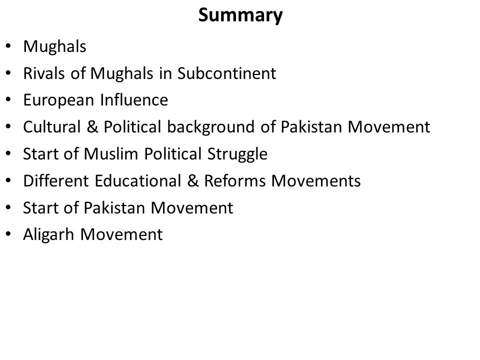 Summary Mughals Rivals of Mughals in Subcontinent European Influence Cultural & Political background of Pakistan Movement Start of Muslim Political Struggle Different Educational & Reforms Movements Start of Pakistan Movement Aligarh Movement