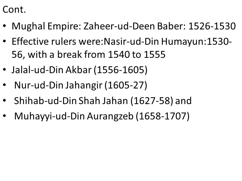Mughal Empire: Zaheer-ud-Deen Baber: Effective rulers were:Nasir-ud-Din Humayun: , with a break from 1540 to 1555 Jalal-ud-Din Akbar ( ) Nur-ud-Din Jahangir ( ) Shihab-ud-Din Shah Jahan ( ) and Muhayyi-ud-Din Aurangzeb ( )