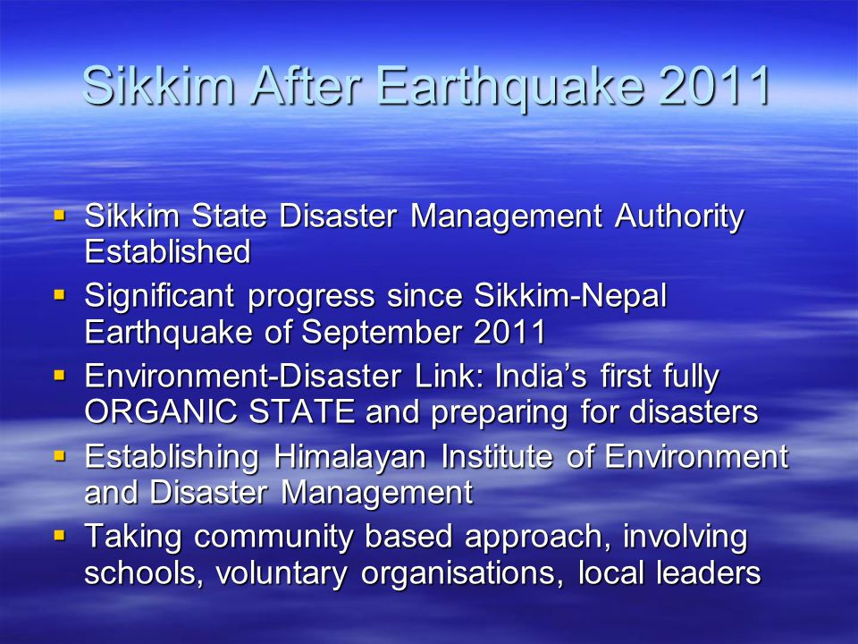 Sikkim After Earthquake 2011  Sikkim State Disaster Management Authority Established  Significant progress since Sikkim-Nepal Earthquake of September 2011  Environment-Disaster Link: India's first fully ORGANIC STATE and preparing for disasters  Establishing Himalayan Institute of Environment and Disaster Management  Taking community based approach, involving schools, voluntary organisations, local leaders
