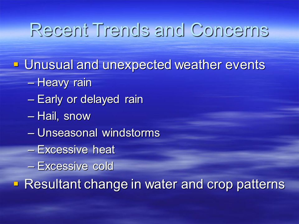 Recent Trends and Concerns  Unusual and unexpected weather events –Heavy rain –Early or delayed rain –Hail, snow –Unseasonal windstorms –Excessive heat –Excessive cold  Resultant change in water and crop patterns