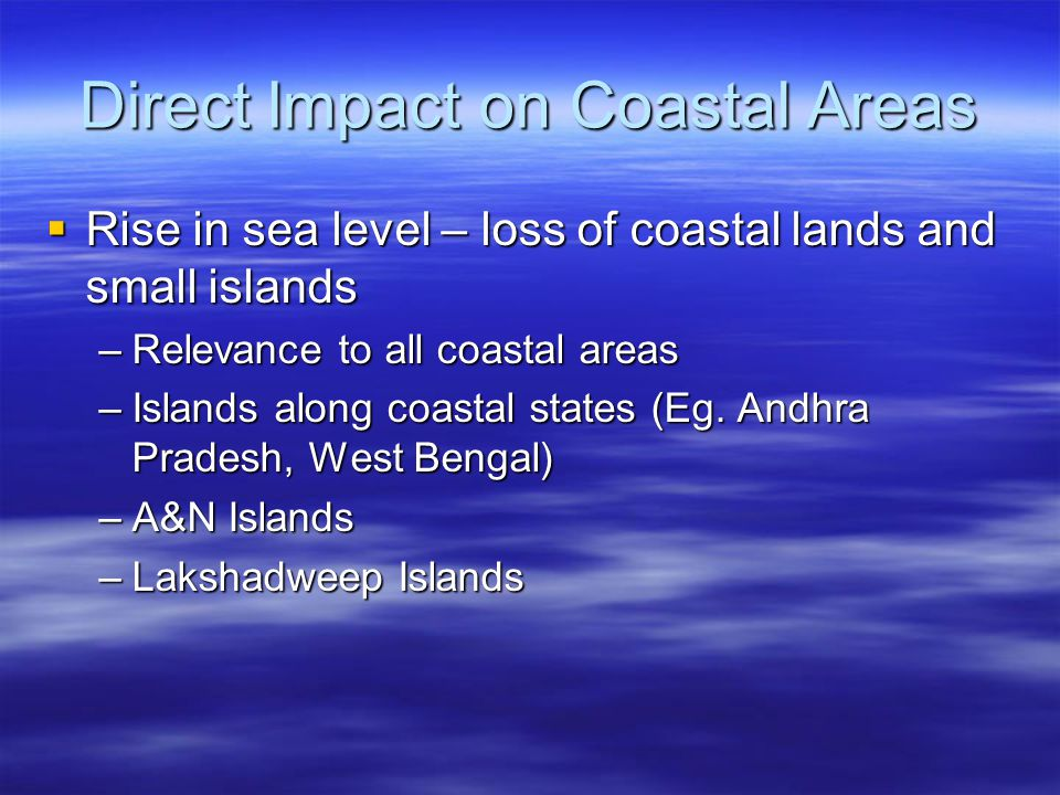 Direct Impact on Coastal Areas  Rise in sea level – loss of coastal lands and small islands –Relevance to all coastal areas –Islands along coastal states (Eg.