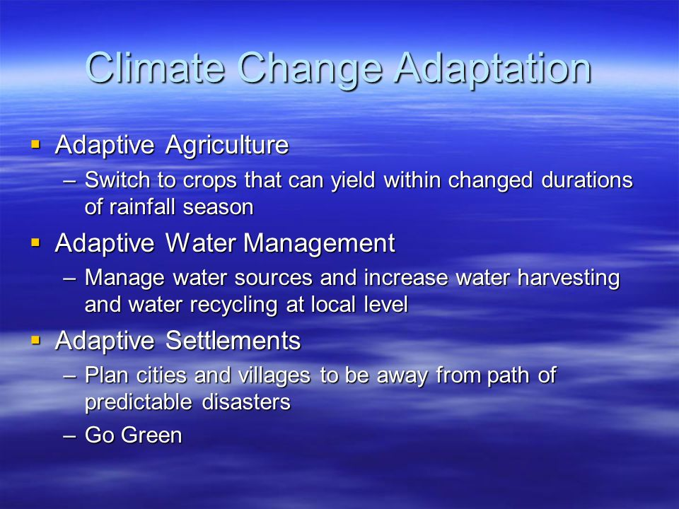 Climate Change Adaptation  Adaptive Agriculture –Switch to crops that can yield within changed durations of rainfall season  Adaptive Water Management –Manage water sources and increase water harvesting and water recycling at local level  Adaptive Settlements –Plan cities and villages to be away from path of predictable disasters –Go Green