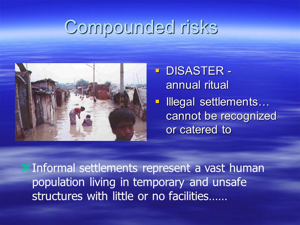 Compounded risks  DISASTER - annual ritual  Illegal settlements… cannot be recognized or catered to zInformal settlements represent a vast human population living in temporary and unsafe structures with little or no facilities……