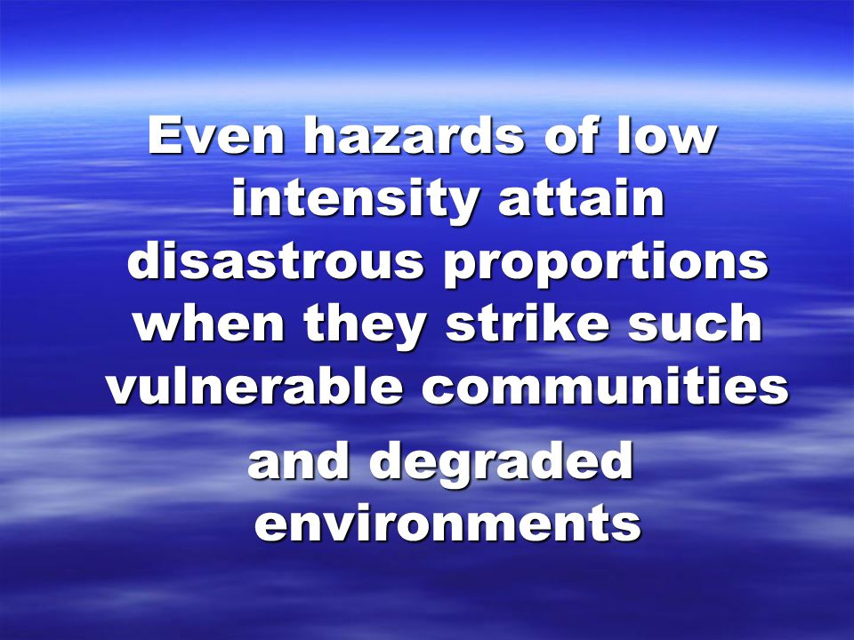 Even hazards of low intensity attain disastrous proportions when they strike such vulnerable communities and degraded environments and degraded environments