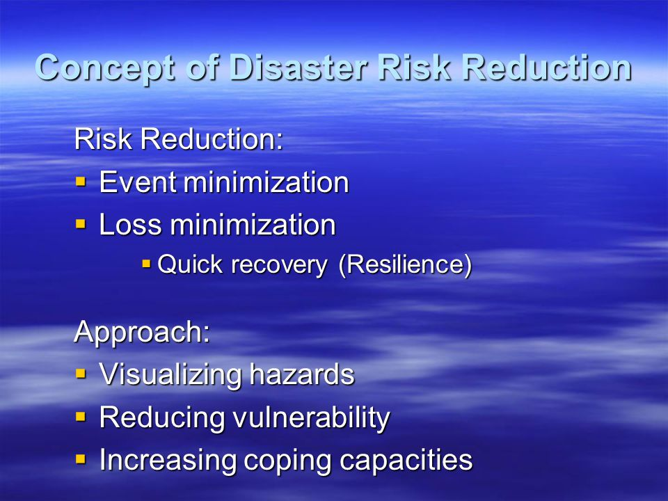 Concept of Disaster Risk Reduction Risk Reduction:  Event minimization  Loss minimization  Quick recovery (Resilience) Approach:  Visualizing hazards  Reducing vulnerability  Increasing coping capacities