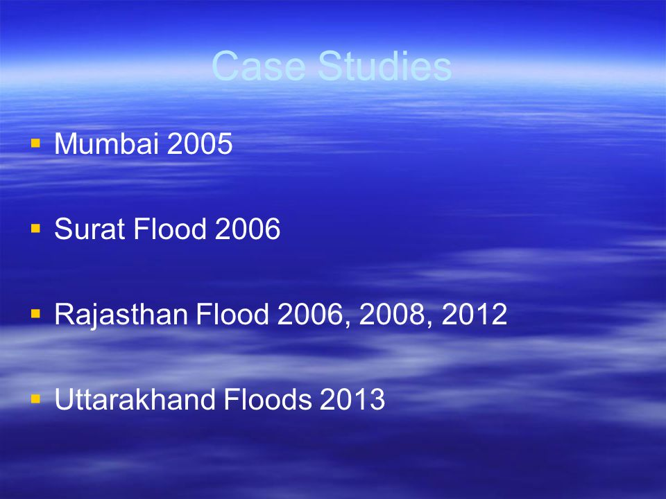 Case Studies   Mumbai 2005   Surat Flood 2006   Rajasthan Flood 2006, 2008, 2012   Uttarakhand Floods 2013