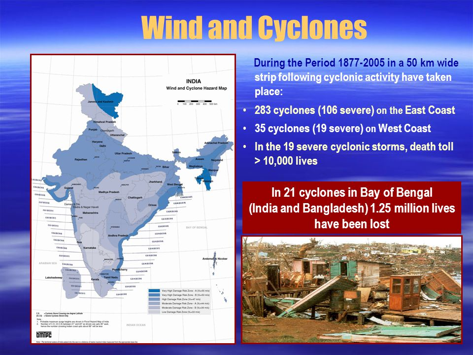 Wind and Cyclones During the Period in a 50 km wide strip following cyclonic activity have taken place: 283 cyclones (106 severe) on the East Coast 35 cyclones (19 severe) on West Coast In the 19 severe cyclonic storms, death toll > 10,000 lives In 21 cyclones in Bay of Bengal (India and Bangladesh) 1.25 million lives have been lost
