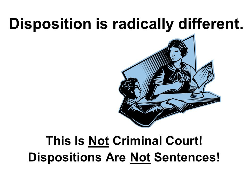 Disposition is radically different. This Is Not Criminal Court! Dispositions Are Not Sentences!