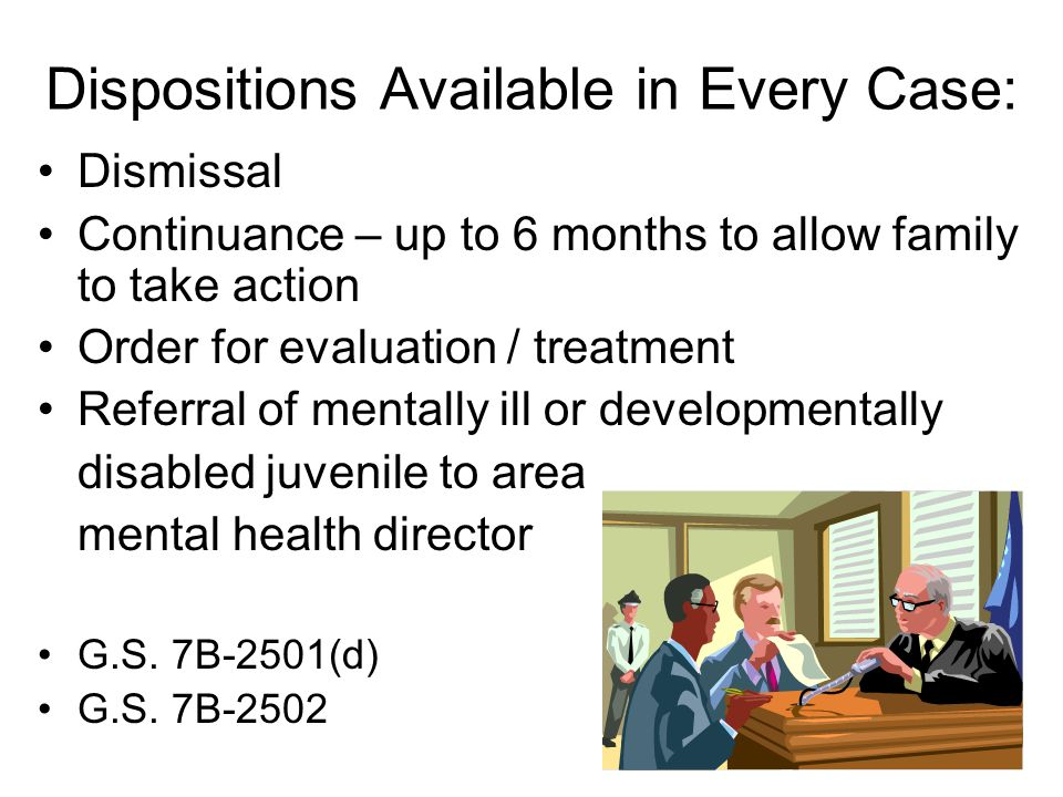 Dispositions Available in Every Case: Dismissal Continuance – up to 6 months to allow family to take action Order for evaluation / treatment Referral of mentally ill or developmentally disabled juvenile to area mental health director G.S.