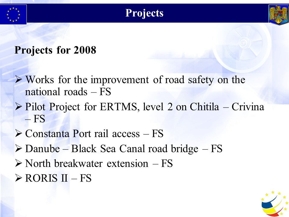 Projects Projects for 2008  Works for the improvement of road safety on the national roads – FS  Pilot Project for ERTMS, level 2 on Chitila – Crivina – FS  Constanta Port rail access – FS  Danube – Black Sea Canal road bridge – FS  North breakwater extension – FS  RORIS II – FS