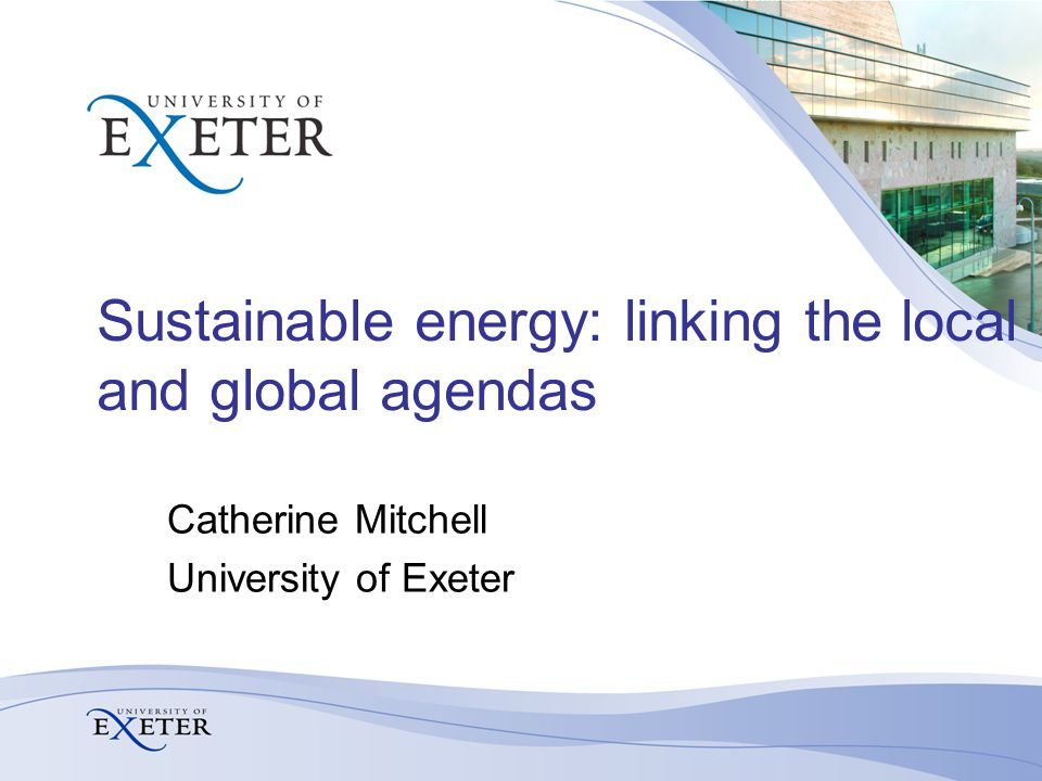Sustainable energy: linking the local and global agendas Catherine Mitchell University of Exeter