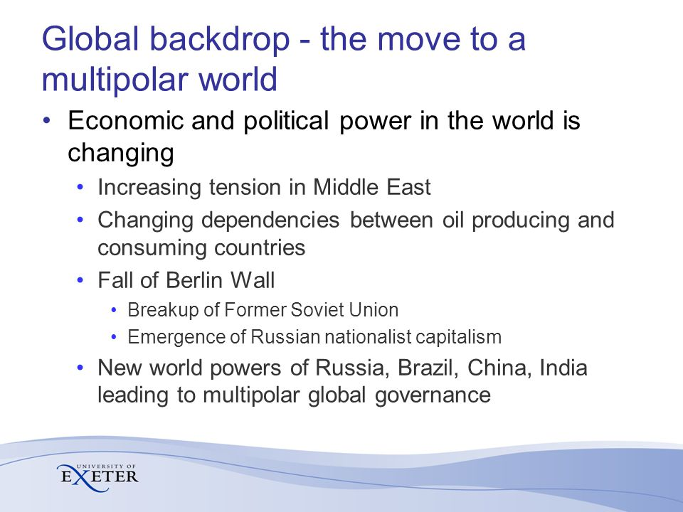 Global backdrop - the move to a multipolar world Economic and political power in the world is changing Increasing tension in Middle East Changing dependencies between oil producing and consuming countries Fall of Berlin Wall Breakup of Former Soviet Union Emergence of Russian nationalist capitalism New world powers of Russia, Brazil, China, India leading to multipolar global governance