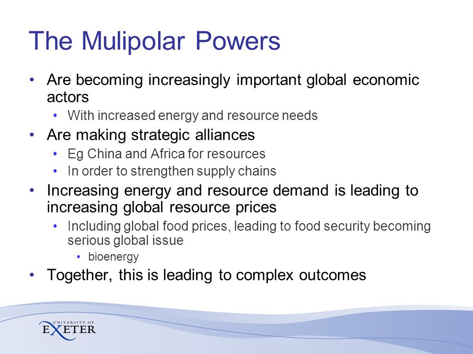 The Mulipolar Powers Are becoming increasingly important global economic actors With increased energy and resource needs Are making strategic alliances Eg China and Africa for resources In order to strengthen supply chains Increasing energy and resource demand is leading to increasing global resource prices Including global food prices, leading to food security becoming serious global issue bioenergy Together, this is leading to complex outcomes