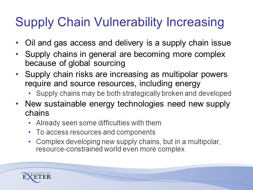 Supply Chain Vulnerability Increasing Oil and gas access and delivery is a supply chain issue Supply chains in general are becoming more complex because of global sourcing Supply chain risks are increasing as multipolar powers require and source resources, including energy Supply chains may be both strategically broken and developed New sustainable energy technologies need new supply chains Already seen some difficulties with them To access resources and components Complex developing new supply chains, but in a multipolar, resource-constrained world even more complex